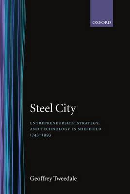 Steel City: Entrepreneurship, Strategy, and Technology in Sheffield 1743-1993 (Hardback)