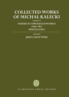 Collected Works of Michal Kalecki: Volume VII: Studies in Applied Economics 1940-1967; Miscellanea - Collected Works of Michal Kalecki (Hardback)