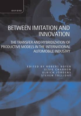 Between Imitation and Innovation: The Transfer and Hybridization of Productive Models in the International Automobile Industry (Hardback)