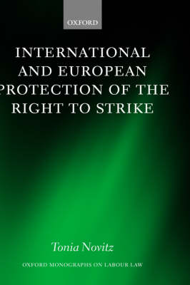 International and European Protection of the Right to Strike: A Comparative Study of Standards Set by the International Labour Organization, the Council of Europe and the European Union - Oxford Monographs on Labour Law (Hardback)