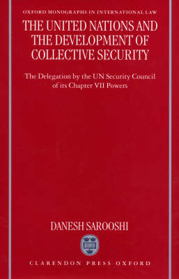 The United Nations and the Development of Collective Security: The Delegation by the UN Security Council of its Chapter VII Powers - Oxford Monographs in International Law (Paperback)