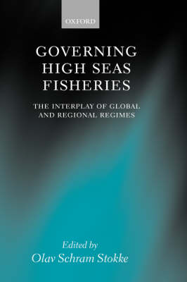 Governing High Seas Fisheries: The Interplay of Global and Regional Regimes (Hardback)