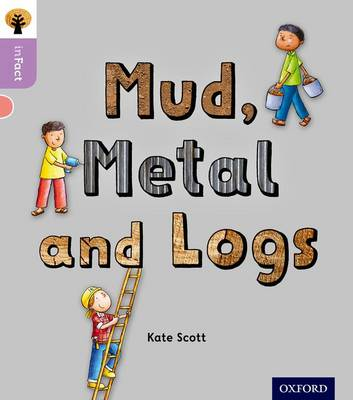 Oxford Reading Tree inFact: Oxford Level 1+: Mud, Metal and Logs - Oxford Reading Tree inFact (Paperback)