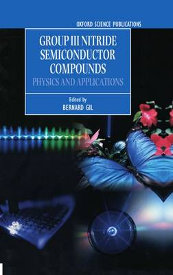 Group III Nitride Semiconductor Compounds: Physics and Applications - Series on Semiconductor Science and Technology 6 (Hardback)