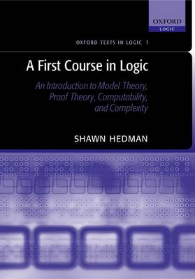 A First Course in Logic: An Introduction to Model Theory, Proof Theory, Computability, and Complexity - OXFORD TEXTS IN LOGIC 1 (Hardback)