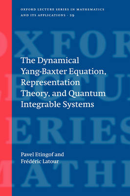 The Dynamical Yang-Baxter Equation, Representation Theory, and Quantum Integrable Systems - Oxford Lecture Series in Mathematics and Its Applications 29 (Hardback)