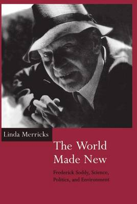The World Made New: Frederick Soddy, Science, Politics, and Environment (Hardback)