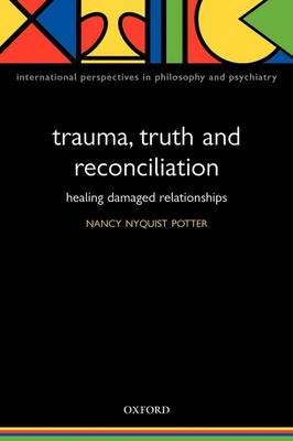 Trauma, Truth and Reconciliation: Healing damaged relationships - International Perspectives in Philosophy & Psychiatry (Paperback)