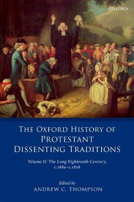The Oxford History of Protestant Dissenting Traditions, Volume II: The Long Eighteenth Century c. 1689-c. 1828 - The Oxford History of Protestant Dissenting Traditions (Hardback)