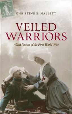 Veiled Warriors: Allied Nurses of the First World War (Hardback)