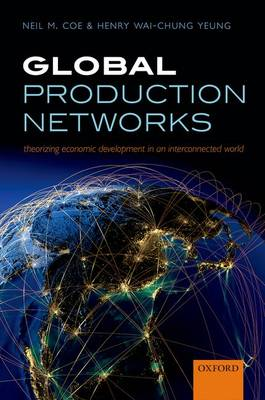 Global Production Networks: Theorizing Economic Development in an Interconnected World (Hardback)