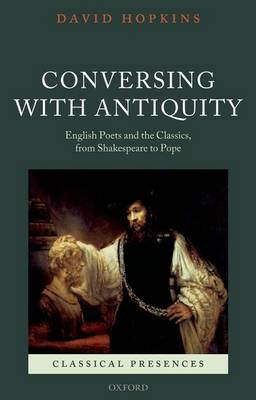 Conversing with Antiquity: English Poets and the Classics, from Shakespeare to Pope - Classical Presences (Paperback)