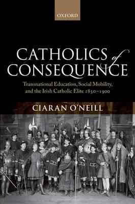 Catholics of Consequence: Transnational Education, Social Mobility, and the Irish Catholic Elite 1850-1900 (Hardback)