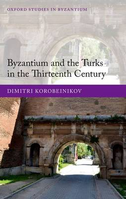 Byzantium and the Turks in the Thirteenth Century - Oxford Studies in Byzantium (Hardback)