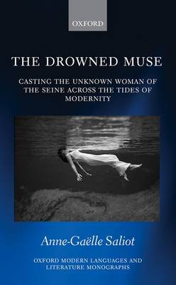 The Drowned Muse: Casting the Unknown Woman of the Seine Across the Tides of Modernity - Oxford Modern Languages and Literature Monographs (Hardback)