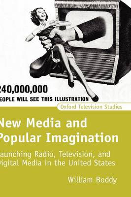 New Media and Popular Imagination: Launching Radio, Television, and Digital Media in the United States - Oxford Television Studies (Hardback)