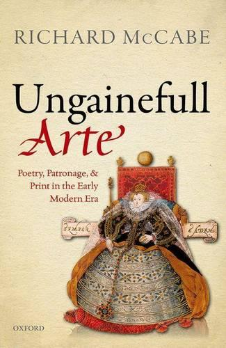 'Ungainefull Arte': Poetry, Patronage, and Print in the Early Modern Era (Hardback)
