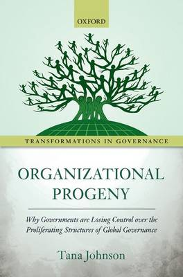 Organizational Progeny: Why Governments are Losing Control over the Proliferating Structures of Global Governance - Transformations In Governance (Hardback)