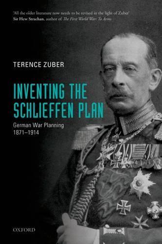 Inventing the Schlieffen Plan: German War Planning 1871-1914 (Paperback)