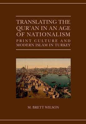 Translating the Qur'an in an Age of Nationalism: Print Culture and Modern Islam in Turkey - Qur'anic Studies Series (Hardback)