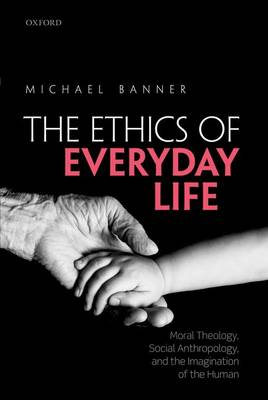 The Ethics of Everyday Life: Moral Theology, Social Anthropology, and the Imagination of the Human (Hardback)