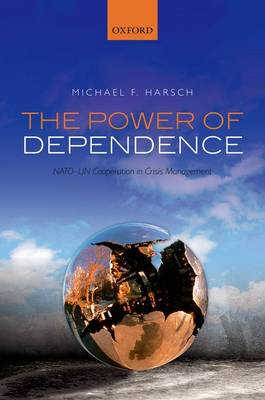 The Power of Dependence: NATO-UN Cooperation in Crisis Management (Hardback)