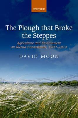 The Plough that Broke the Steppes: Agriculture and Environment on Russia's Grasslands, 1700-1914 - Oxford Studies in Modern European History (Paperback)