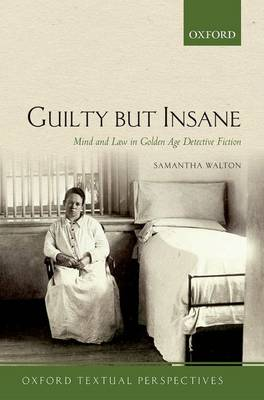 Guilty But Insane: Mind and Law in Golden Age Detective Fiction - Oxford Textual Perspectives (Paperback)