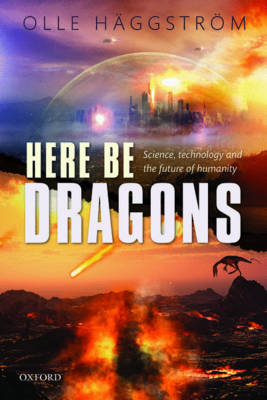 Here Be Dragons: Science, Technology and the Future of Humanity (Hardback)