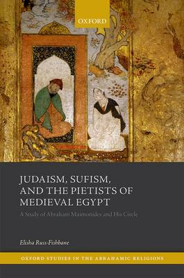 Judaism, Sufism, and the Pietists of Medieval Egypt: A Study of Abraham Maimonides and His Times - Oxford Studies In Abrahamic Religions (Hardback)