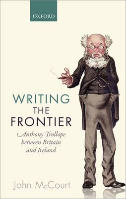 Writing the Frontier: Anthony Trollope between Britain and Ireland (Hardback)