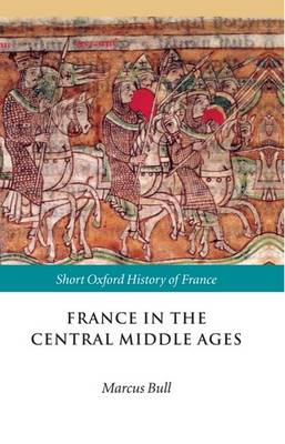 France in the Central Middle Ages: 900-1200 - Short Oxford History of France (Hardback)