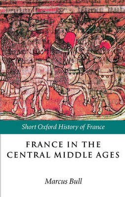 France in the Central Middle Ages: 900-1200 - Short Oxford History of France (Paperback)
