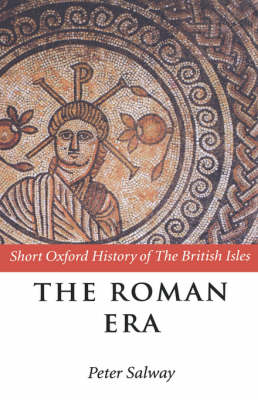 The Roman Era: The British Isles: 55 BC - AD 410 - Short Oxford History of the British Isles (Hardback)