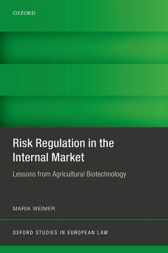 Risk Regulation in the Internal Market: Lessons from Agricultural Biotechnology - Oxford Studies in European Law (Hardback)