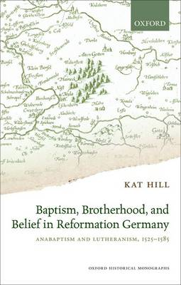 Baptism, Brotherhood, and Belief in Reformation Germany: Anabaptism and Lutheranism, 1525-1585 - Oxford Historical Monographs (Hardback)