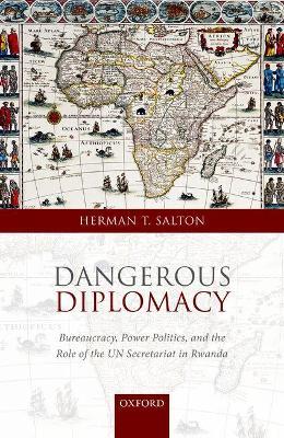Dangerous Diplomacy: Bureaucracy, Power Politics,  and the Role of the UN Secretariat in Rwanda (Hardback)