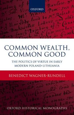 Common Wealth, Common Good: The Politics of Virtue in Early Modern Poland-Lithuania - Oxford Historical Monographs (Hardback)