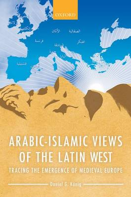 Arabic-Islamic Views of the Latin West: Tracing the Emergence of Medieval Europe (Hardback)