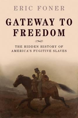 Gateway to Freedom: The Hidden History of America's Fugitive Slaves (Hardback)