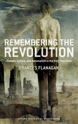 Remembering the Revolution: Dissent, Culture, and Nationalism in the Irish Free State - Oxford Historical Monographs (Hardback)