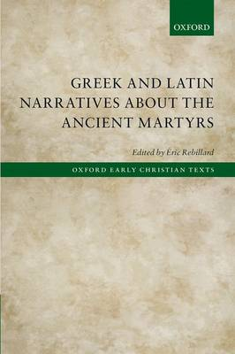 Greek and Latin Narratives about the Ancient Martyrs - Oxford Early Christian Texts (Hardback)