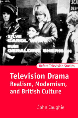 Television Drama: Realism, Modernism, and British Culture - Oxford Television Studies (Paperback)