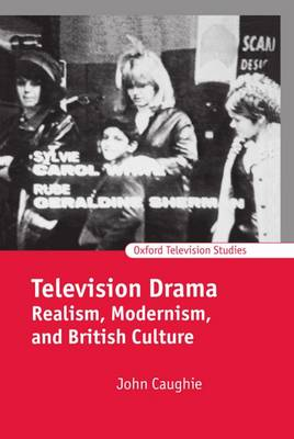 Television Drama: Realism, Modernism, and British Culture - Oxford Television Studies (Hardback)
