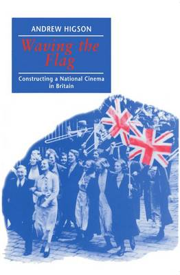 Waving the Flag: Constructing a National Cinema in Britain (Paperback)