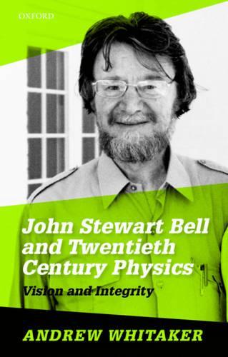 John Stewart Bell and Twentieth-Century Physics: Vision and Integrity (Hardback)