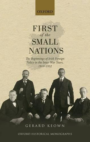 First of the Small Nations: The Beginnings of Irish Foreign Policy in the Inter-War Years, 1919-1932 - Oxford Historical Monographs (Hardback)