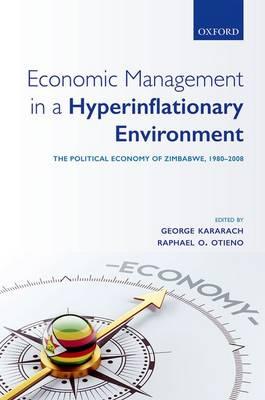 Economic Management in a Hyperinflationary Environment: The Political Economy of Zimbabwe, 1980-2008 (Hardback)