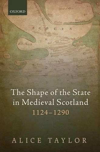 The Shape of the State in Medieval Scotland, 1124-1290 - Oxford Studies In Medieval European History (Hardback)