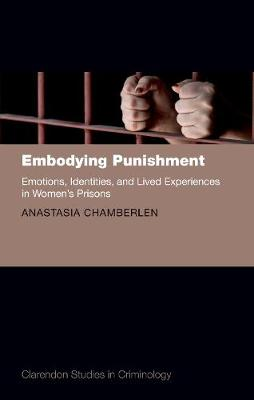 Embodying Punishment: Emotions, Identities, and Lived Experiences in Women's Prisons - Clarendon Studies in Criminology (Hardback)